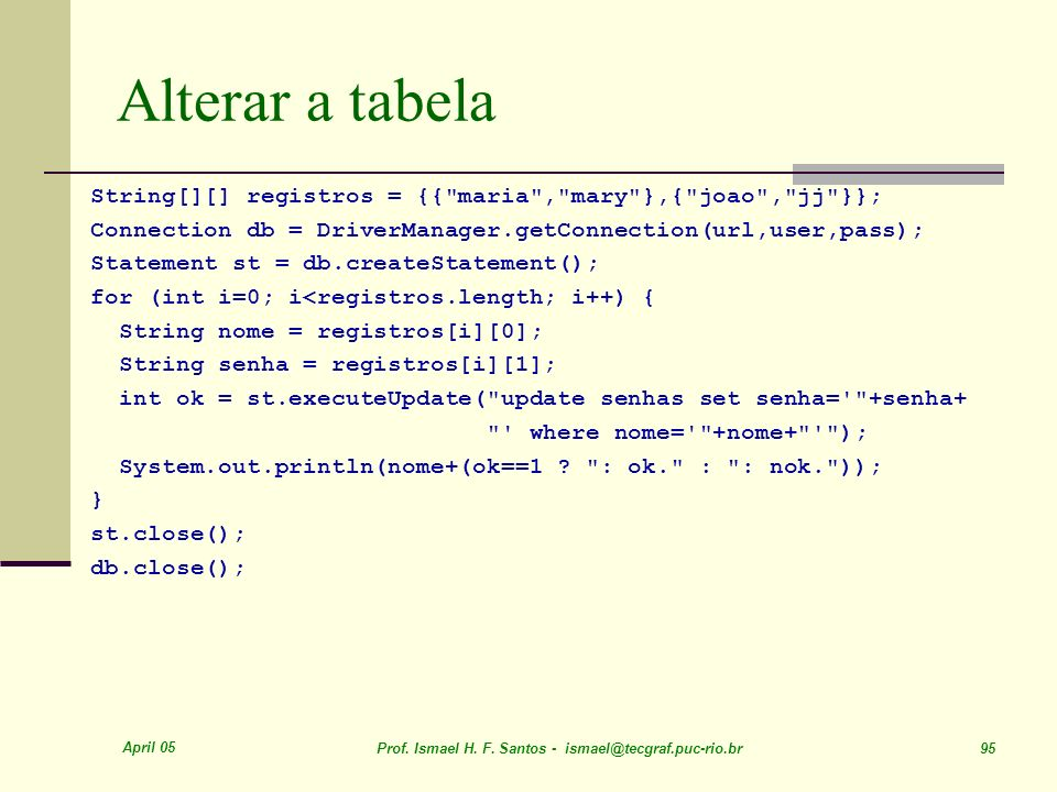 Alterar a tabela String[][] registros = {{ maria , mary },{ joao , jj }}; Connection db = DriverManager.getConnection(url,user,pass);